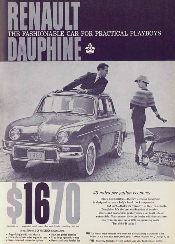 "Renault Dauphine. The Fashionable Car for Practical Playboys. $1670 complete. Suggested retail price, plus local freight, handling, and tax. A masterpiece of precision engineering. Rugged single-unit steel chassis, Efficient overhead valve engine in rear, Newest 4-wheel suspension system, Rack and pinion steering, Extra large hydraulic brakes, Newest anti-sway torsion bar. 43 miles per gallon economy. Sleek and spirited... the new Renault Dauphine is designed to turn a lady's head. Looks expensive. but isn't... that's the ""beauty"" of this remarkable Dauphine. It's the best combination of comfort, safety, and economical performance ever built into an automobile. Your nearest Renault dealer will demonstrate how you can save up to 70% on operating costs. Test drive it today! Free! A special color brochure from Paris for those planning to purchase a car. Write Lake States Imports, Inc. – 1000 S. Wabash Ave., Chicago, Ill. Free! Colorful, decorative French posters. Ask your local Renault dealer. A free special color brochure from Paris? Sign me up."
